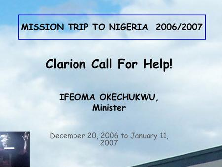 MISSION TRIP TO NIGERIA 2006/2007 December 20, 2006 to January 11, 2007 Clarion Call For Help! IFEOMA OKECHUKWU, Minister.