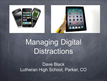 Managing Digital Distractions Dave Black Lutheran High School, Parker, CO.