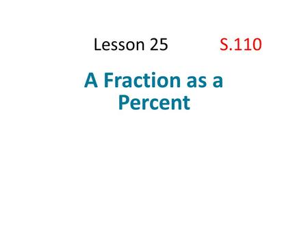 Lesson 25 S.110 A Fraction as a Percent. Lesson 25 S.110 Student Outcomes  Students write a fraction and a decimal as a percent of a whole quantity and.
