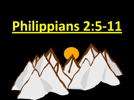 "Philippians 2:5-11. Text: Philippians 2:5-11 ""Have this mind (attitude) among yourselves, which is yours in Christ Jesus, 6 who, though he was in the."