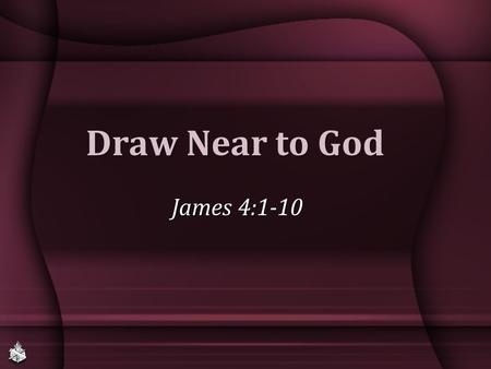 Draw Near to God James 4:1-10. James: Faith's Perfection Faith that saves, John 8:23-24 (James 1:22, 25; 2:19)Faith that saves, John 8:23-24 (James 1:22,