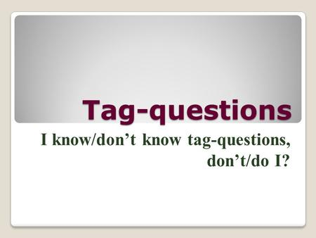 Tag-questions I know/don't know tag-questions, don't/do I?