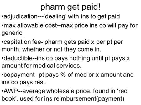 Pharm get paid! adjudication---'dealing' with ins to get paid max allowable cost--max price ins co will pay for generic capitation fee- pharm gets paid.