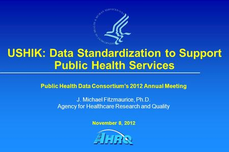 USHIK: Data Standardization to Support Public Health Services Public Health Data Consortium's 2012 Annual Meeting J. Michael Fitzmaurice, Ph.D. Agency.