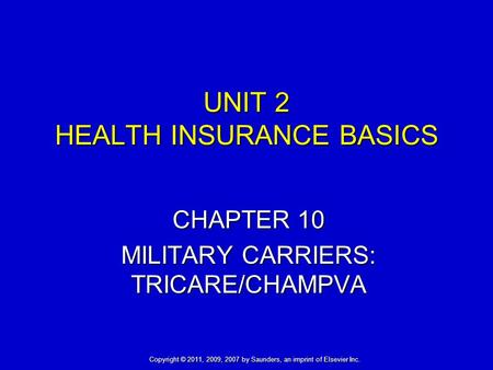 UNIT 2 HEALTH INSURANCE BASICS CHAPTER 10 MILITARY CARRIERS: TRICARE/CHAMPVA Copyright © 2011, 2009, 2007 by Saunders, an imprint of Elsevier Inc.