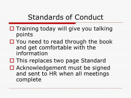 Standards of Conduct  Training today will give you talking points  You need to read through the book and get comfortable with the information  This.
