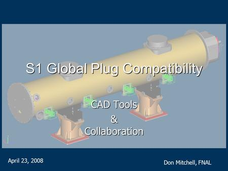 S1 Global Plug Compatibility CAD Tools & Collaboration April 23, 2008 Don Mitchell, FNAL.