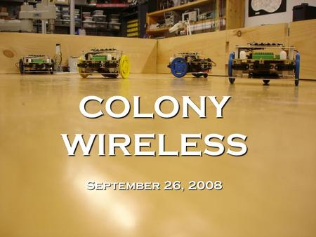 COLONYWIRELESS September 26, 2008. Outline 1.Motivation and Goals 2.Introduction to the XBee 3.The Wireless Library 4.Example Packet Group 5.The Token.