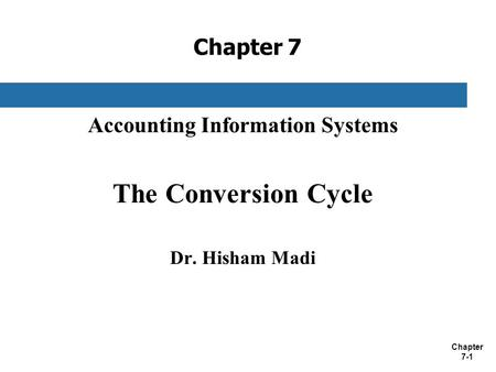 Chapter 7-1 Chapter 7 Accounting Information Systems The Conversion Cycle Dr. Hisham Madi.