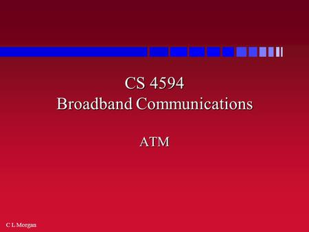 C L Morgan CS 4594 Broadband Communications ATM. C L Morgan ATM ATM = Asynchronous Transfer Mode ATM = Asynchronous Transfer Mode Asynchronous - in contrast.