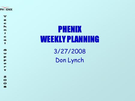 PHENIX WEEKLY PLANNING 3/27/2008 Don Lynch. 3/27/2008 Weekly Planning Meeting2 Shutdown '08 Schedule CM Crane ReviewMar. 22-26 Purge Flammable Gas, Magnet.
