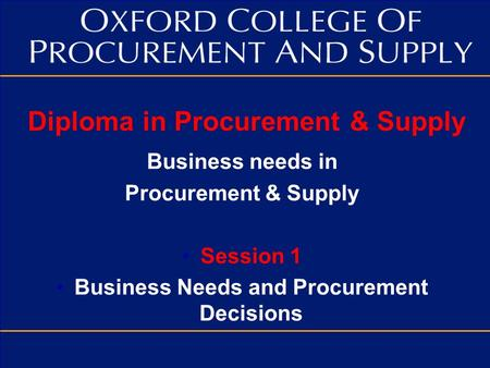 Diploma in Procurement & Supply Business needs in Procurement & Supply Session 1 Business Needs and Procurement Decisions.