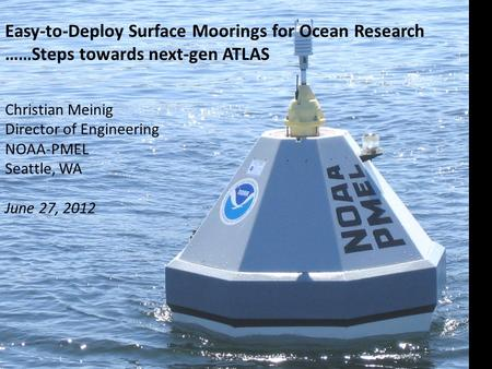 Easy-to-Deploy Surface Moorings for Ocean Research ……Steps towards next-gen ATLAS Christian Meinig Director of Engineering NOAA-PMEL Seattle, WA June 27,