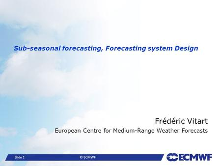 Slide 1© ECMWF Sub-seasonal forecasting, Forecasting system Design Frédéric Vitart European Centre for Medium-Range Weather Forecasts.