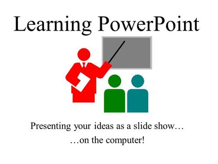 Learning PowerPoint Presenting your ideas as a slide show… …on the computer!