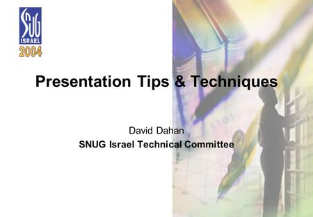 1 Presentation Tips & Techniques David Dahan SNUG Israel Technical Committee.