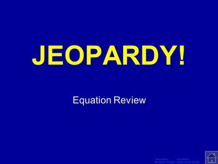 Template by Modified by Bill Arcuri, WCSD Chad Vance, CCISD Click Once to Begin JEOPARDY! Equation Review.