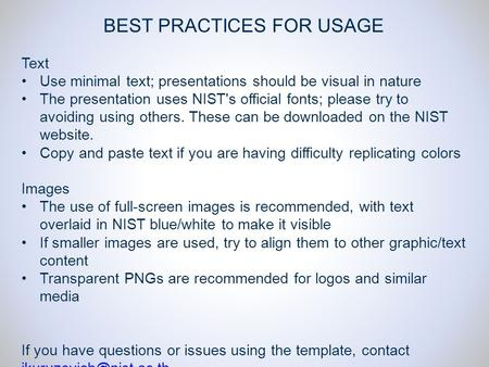 BEST PRACTICES FOR USAGE Text Use minimal text; presentations should be visual in nature The presentation uses NIST's official fonts; please try to avoiding.