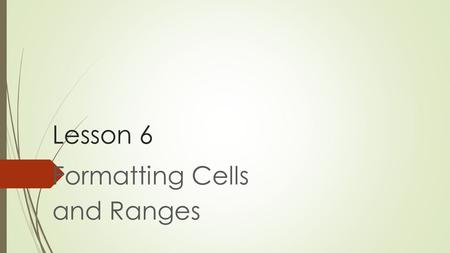 Lesson 6 Formatting Cells and Ranges. Objectives:  Insert and delete cells  Manually format cell contents  Copy cell formatting with the Format Painter.