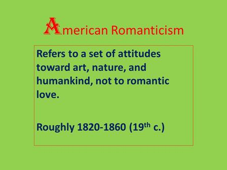 A merican Romanticism Refers to a set of attitudes toward art, nature, and humankind, not to romantic love. Roughly 1820-1860 (19 th c.)