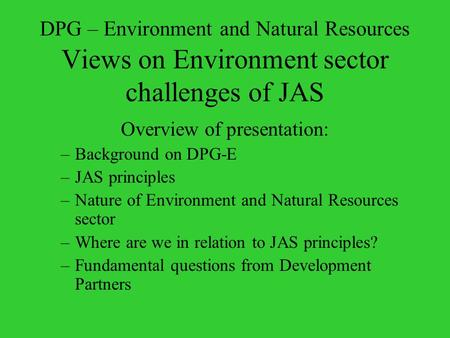 DPG – Environment and Natural Resources Views on Environment sector challenges of JAS Overview of presentation: –Background on DPG-E –JAS principles –Nature.