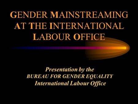 GENDER MAINSTREAMING AT THE INTERNATIONAL LABOUR OFFICE Presentation by the BUREAU FOR GENDER EQUALITY International Labour Office.