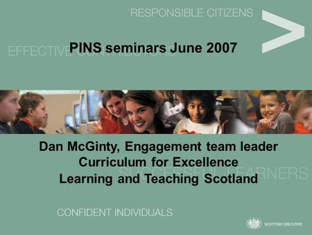 PINS seminars June 2007 Dan McGinty, Engagement team leader Curriculum for Excellence Learning and Teaching Scotland.