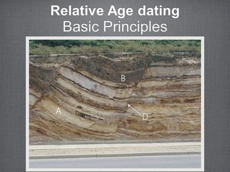 Relative Age dating Basic Principles. Principle of superposition In a sequence of undeformed sedimentary rocks, the oldest beds are on the bottom and.