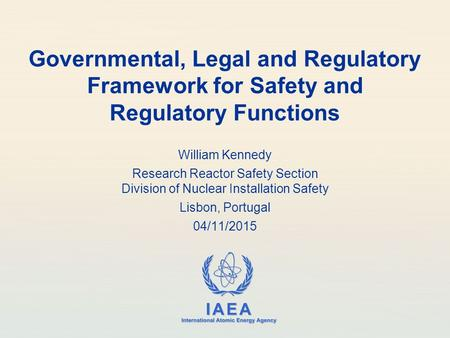 IAEA International Atomic Energy Agency Governmental, Legal and Regulatory Framework for Safety and Regulatory Functions William Kennedy Research Reactor.
