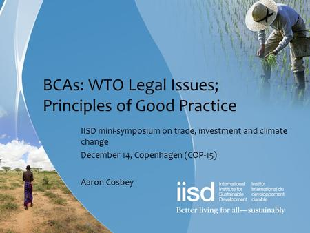 BCAs: WTO Legal Issues; Principles of Good Practice IISD mini-symposium on trade, investment and climate change December 14, Copenhagen (COP-15) Aaron.