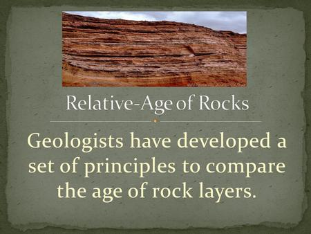 Geologists have developed a set of principles to compare the age of rock layers.