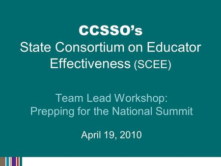 Team Lead Workshop: Prepping for the National Summit April 19, 2010 CCSSO's State Consortium on Educator Effectiveness (SCEE)
