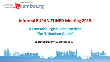 A Luxembourgish Best Practice: The 'Urbanism Guide' Informal EUPAN TUNED Meeting 2015 Luxembourg, 04 th December 2015.