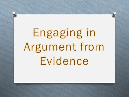 "One Form of Argument… ""Argument"" in NGSS In science, the production of knowledge is dependent on a process of reasoning from evidence that requires a."