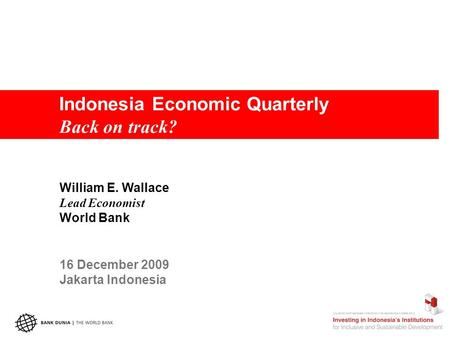 Indonesia Economic Quarterly Back on track? William E. Wallace Lead Economist World Bank 16 December 2009 Jakarta Indonesia.