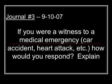 Journal #3 – 9-10-07 If you were a witness to a medical emergency (car accident, heart attack, etc.) how would you respond? Explain.