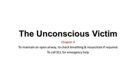 Chapter 4 To maintain an open airway, to check breathing & resuscitate if required To call 911 for emergency help.
