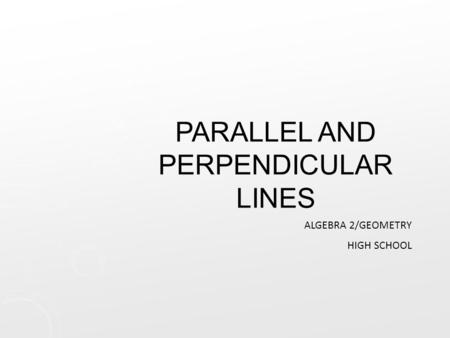 PARALLEL AND PERPENDICULAR LINES ALGEBRA 2/GEOMETRY HIGH SCHOOL.