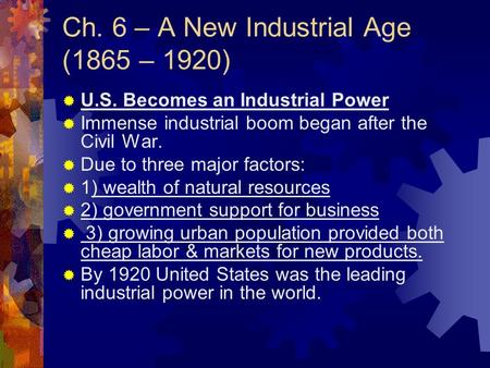 Ch. 6 – A New Industrial Age (1865 – 1920)  U.S. Becomes an Industrial Power  Immense industrial boom began after the Civil War.  Due to three major.
