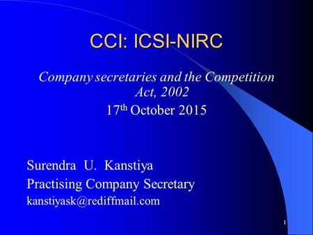 1 CCI: ICSI-NIRC Company secretaries and the Competition Act, 2002 17 th October 2015 Surendra U. Kanstiya Practising Company Secretary