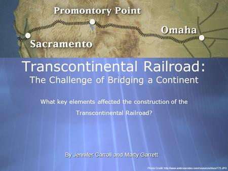 Transcontinental Railroad: The Challenge of Bridging a Continent What key elements affected the construction of the Transcontinental Railroad? By Jennifer.