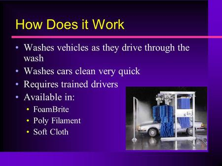 How Does it Work Washes vehicles as they drive through the wash Washes cars clean very quick Requires trained drivers Available in: FoamBrite Poly Filament.