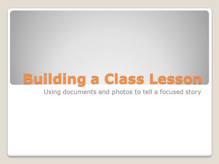 Building a Class Lesson Using documents and photos to tell a focused story.