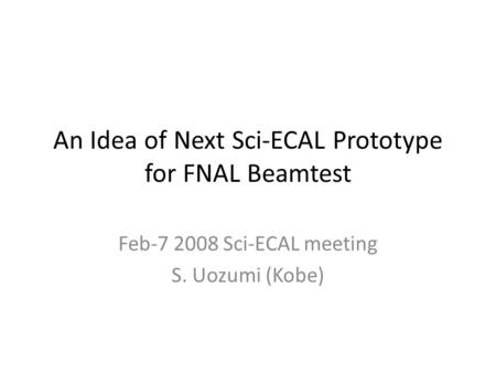 An Idea of Next Sci-ECAL Prototype for FNAL Beamtest Feb-7 2008 Sci-ECAL meeting S. Uozumi (Kobe)