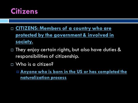 Citizens  CITIZENS: Members of a country who are protected by the government & involved in society.  They enjoy certain rights, but also have duties.