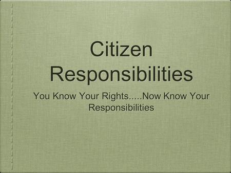 Citizen Responsibilities You Know Your Rights.....Now Know Your Responsibilities.