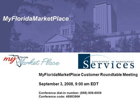 MyFloridaMarketPlace MyFloridaMarketPlace Customer Roundtable Meeting September 3, 2008, 9:00 am EDT Conference dial-in number: (888) 808-6959 Conference.