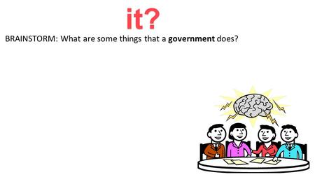 Government: What is it? BRAINSTORM: What are some things that a government does?