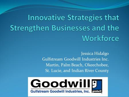 Jessica Hidalgo Gulfstream Goodwill Industries Inc. Martin, Palm Beach, Okeechobee, St. Lucie, and Indian River County.