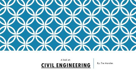 By: Tre Morales A look at: Civil Engineering.